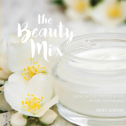 THE BEAUTY MIX. NOURISHING SKINCARE RECIPES YOU CAN MAKE EASILY USING YOUR THERMOMIX
