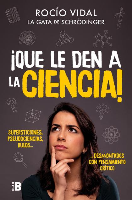 ¡QUE LE DEN A LA CIENCIA!. SUPERSTICIONES, PSEUDOCIENCIAS, BULOS... DESMONTADOS CON PENSAMIENTO