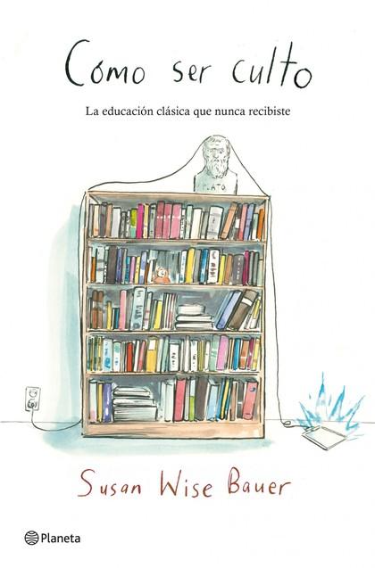 CÓMO SER CULTO : LA EDUCACIÓN CLÁSICA QUE NUNCA RECIBISTE