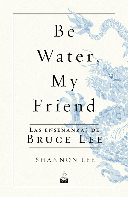 BE WATER, MY FRIEND. LAS ENSEÑANZAS DE BRUCE LEE