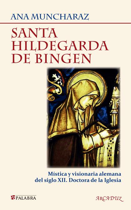 SANTA HILDEGARDA DE BINGEN : MÍSTICA Y VISIONARIA ALEMANA DEL SIGLO XII, DOCTORA DE LA IGLESIA