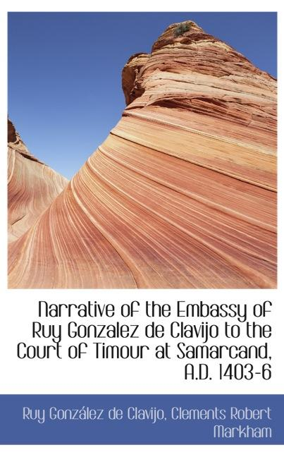 Narrative of the Embassy of Ruy Gonzalez de Clavijo to the Court of Timour at Samarcand, A.D. 1