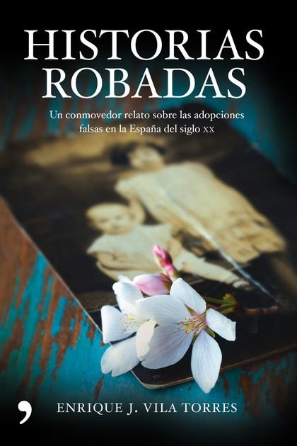 HISTORIAS ROBADAS : UN CONMOVEDOR RELATO SOBRE LAS ADOPCIONES FALSAS EN LA ESPAÑA DEL SIGLO XX