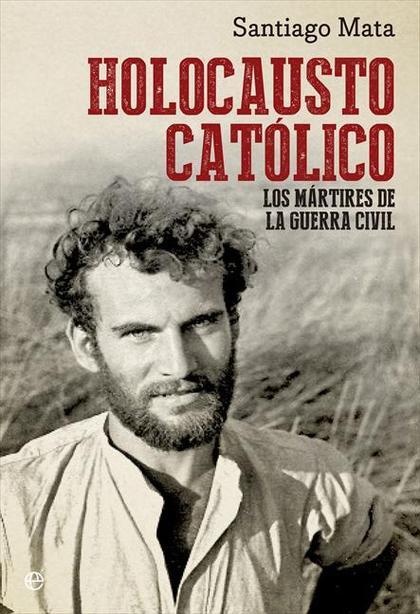 HOLOCAUSTO CATÓLICO : LOS MÁRTIRES DE LA GUERRA CIVIL