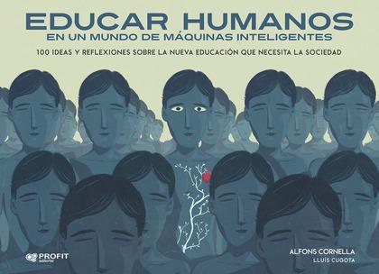 EDUCAR HUMANOS EN UN MUNDO DE MÁQUINAS INTELIGENTES. 100 IDEAS Y REFLEXIONES SOBRE LA NUEVA EDU