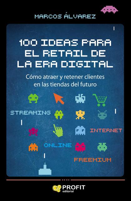 100 IDEAS PARA EL RETAIL DE LA ERA DIGITAL. CÓMO ATRAER Y RETENER CLIENTES EN LAS TIENDAS DEL F