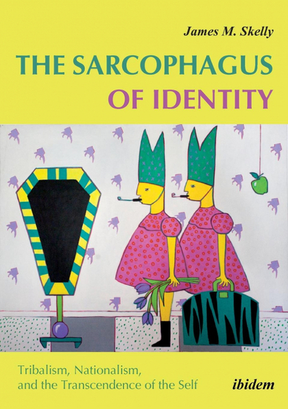 THE SARCOPHAGUS OF IDENTITY . TRIBALISM, NATIONALISM, AND THE TRANSCENDENCE OF T