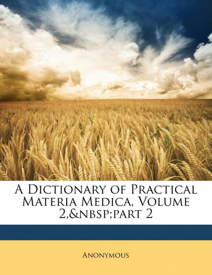 A DICTIONARY OF PRACTICAL MATERIA MEDICA, VOLUME 2,PART 2