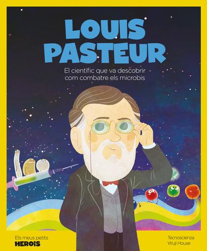 LOUIS PASTEUR. EL CIENTÍFIC QUE VA DESCOBRIR COM COMBATRE ELS MICROBIS