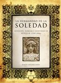 LA HERMANDAD DE LA SOLEDAD : DEVOCIÓN, NOBLEZA E IDENTIDAD EN SEVILLA, 1549-2006