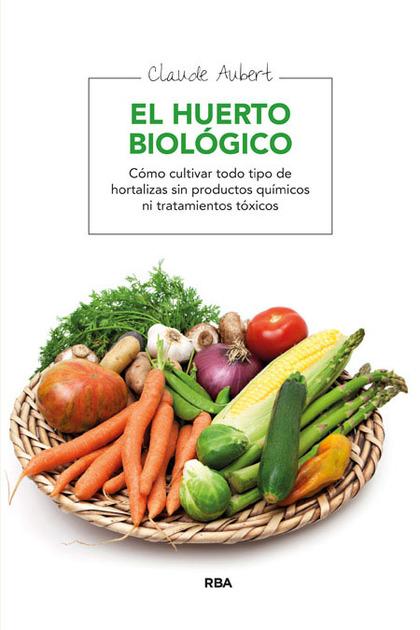 EL HUERTO BIOLÓGICO: (CÓMO CULTIVAR TODO TIPO DE HORTALIZA SIN PRODUCT