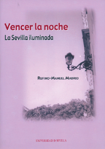 VENCER LA NOCHE : LA SEVILLA ILUMINADA : (HISTORIA DEL ALUMBRADO PÚBLICO DE SEVILLA)