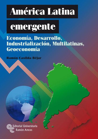 AMÉRICA LATINA EMERGENTE : ECONOMÍA, DESARROLLO, INDUSTRIALIZACIÓN, MULTILATINAS Y GEOECONOMÍA
