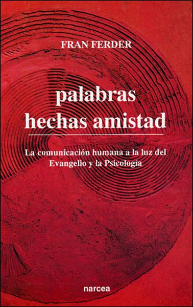 PALABRAS HECHAS AMISTAD : LA COMUNICACIÓN HUMANA A LA LUZ DEL EVANGELIO Y LA PSICOLOGÍA