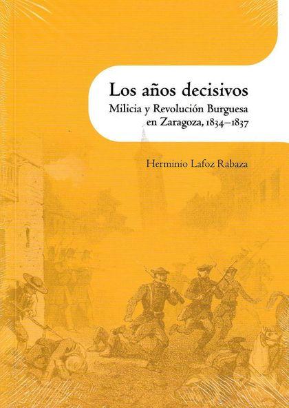 AÑOS DECISIVOS, LOS. MILICIA Y REVOLUCIÓN BURGUESA EN ZARAGOZA, 1834-1837.