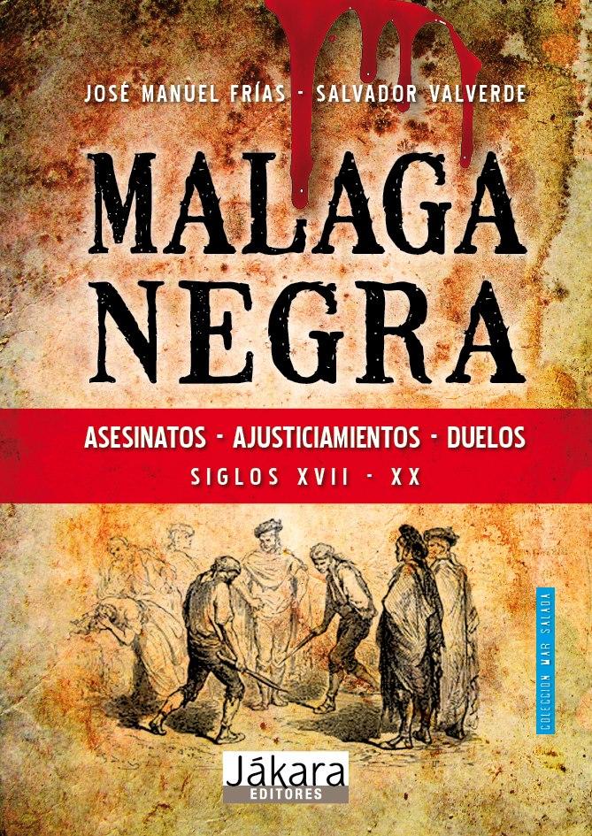 MÁLAGA NEGRA : ASESINATOS, AJUSTICIAMIENTOS, DUELOS EN LOS SIGLOS XVII A XX