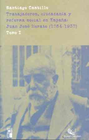 TRABAJADORES, CIUDADANÍA Y REFORMA SOCIAL EN ESPAÑA: JUAN JOSÉ MORATO (1864-1938.