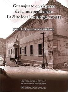 GUANAJUATO EN VÍSPERAS DE LA INDEPENDENCIA : LA ÉLITE LOCAL EN EL SIGLO XVIII