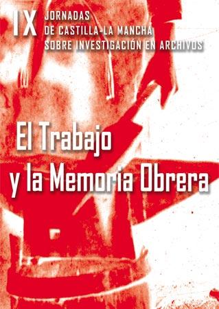 EL TRABAJO Y LA MEMORIA OBRERA : ACTAS DE LAS IX JORNADAS DE CASTILLA-LA MANCHA SOBRE INVESTIGA