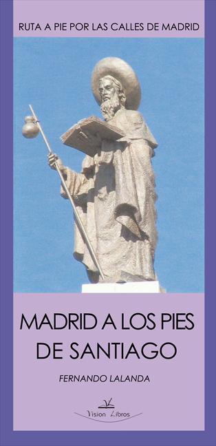 MADRID A LOS PIES DE SANTIAGO : CAMINO A SANTIAGO POR LAS CALLES DE MADRID