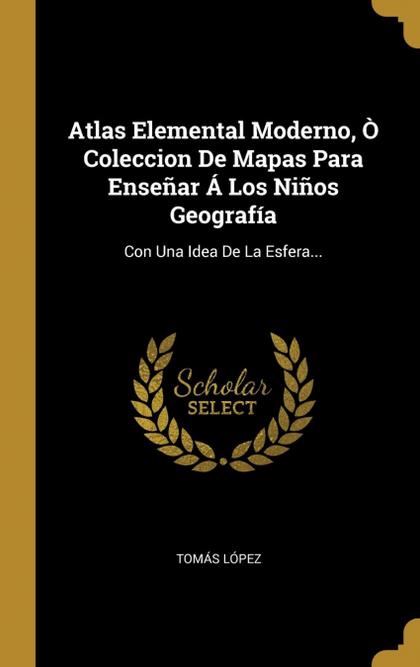 ATLAS ELEMENTAL MODERNO, Ò COLECCION DE MAPAS PARA ENSEÑAR Á LOS NIÑOS GEOGRAFÍA