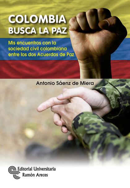 COLOMBIA BUSCA LA PAZ. MIS ENCUENTROS CON LA SOCIEDAD CIVIL COLOMBIANA ENTRE LOS DOS ACUERDOS D