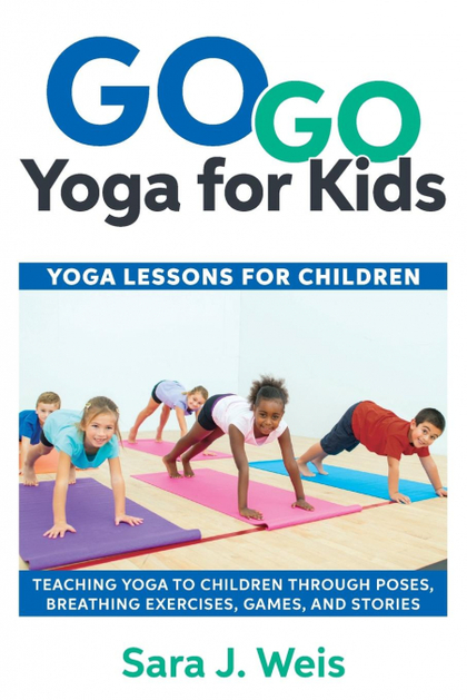 GO GO YOGA FOR KIDS. YOGA LESSONS FOR CHILDREN: TEACHING YOGA TO CHILDREN THROUGH POSES, BREATH