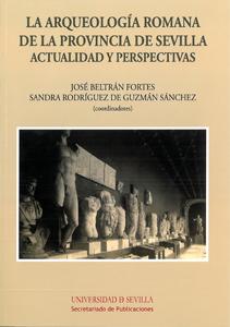 LA ARQUEOLOGÍA ROMANA DE LA PROVINCIA DE SEVILLA : ACTUALIDAD Y PERSPECTIVAS