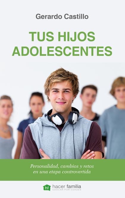 TUS HIJOS ADOLESCENTES. PERSONALIDAD, CAMBIOS Y RETOS DE UNA ETAPA CONTROVERTIDA