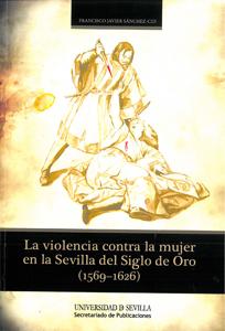 LA VIOLENCIA CONTRA LA MUJER EN LA SEVILLA DEL SIGLO DE ORO, 1569-1626