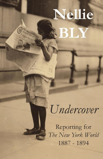 UNDERCOVER. REPORTING FOR THE NEW YORK WORLD 1887 - 1894