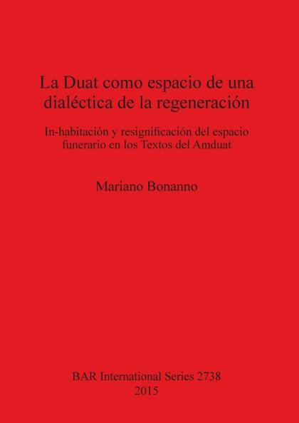 LA DUAT COMO ESPACIO DE UNA DIALÉCTICA DE LA REGENERACIÓN. IN-HABITACIÓN Y RESIGNIFICACIÓN DEL