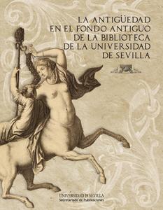 LA ANTIGÜEDAD EN EL FONDO ANTIGUO DE LA BIBLIOTECA DE LA UNIVERSIDAD DE SEVILLA