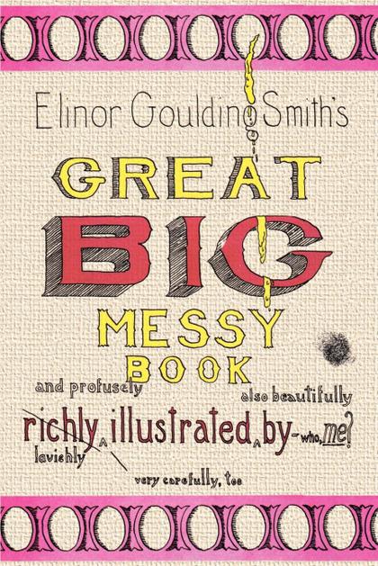 ELINOR GOULDING SMITH´S GREAT BIG MESSY BOOK