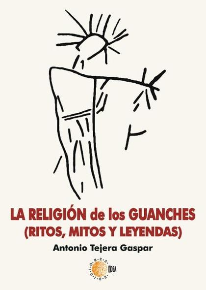 LA RELIGIÓN DE LOS GUANCHES : MITOS, RITOS Y LEYENDAS