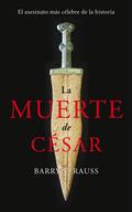 LA MUERTE DE CÉSAR. EL ASESINATO MÁS CÉLEBRE DE LA HISTORIA