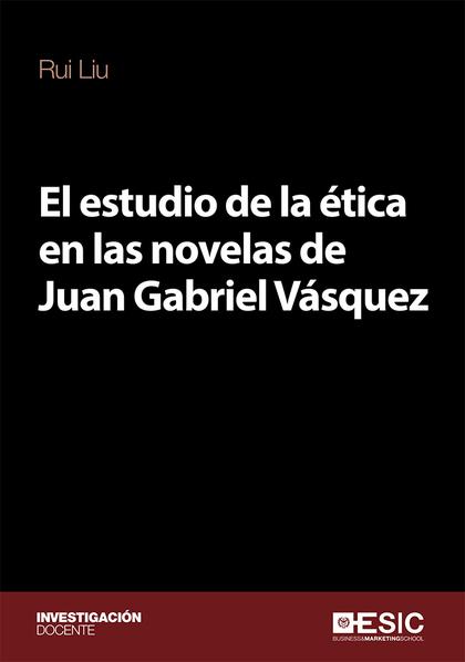 EL ESTUDIO DE LA ÉTICA EN LAS NOVELAS DE JUAN GABRIEL VÁSQUEZ.