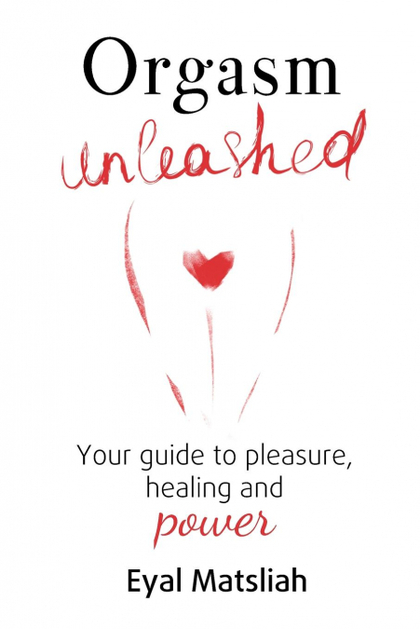ORGASM UNLEASHED. YOUR GUIDE TO PLEASURE, HEALING AND POWER