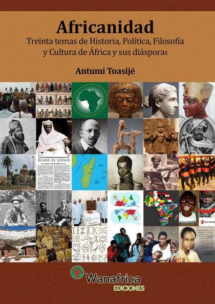 AFRICANIDAD. TREINTA TEMAS DE HISTORIA, POLÍTICA, FILOSOFÍA Y CULTURA DE ÁFRICA Y SUS DIÁSPOR