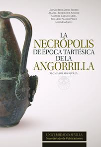 LA NECRÓPOLIS DE ÉPOCA TARTÉSICA DE LA ANGORRILLA. ALCALÁ DEL RÍO, SEVILLA.