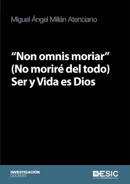 NON OMNIS MORIAR (NO MORIRÉ DEL TODO) SER Y VIDA ES DIOS