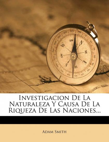 INVESTIGACION DE LA NATURALEZA Y CAUSA DE LA RIQUEZA DE LAS NACIONES...