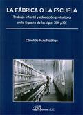 LA FÁBRICA O LA ESCUELA : TRABAJO INFANTIL Y EDUCACIÓN PROTECTORA EN LA ESPAÑA DE LOS SIGLOS XI