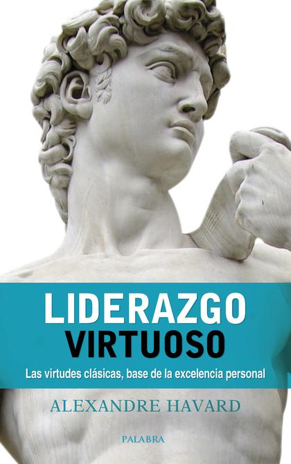 LIDERAZGO VIRTUOSO. LAS VIRTUDES CLÁSICAS, BASE DE LA EXCELENCIA PERSONAL