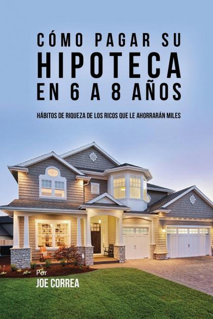 CÓMO PAGAR SU HIPOTECA EN 6 A 8 AÑOS. HÁBITOS DE RIQUEZA DE LOS RICOS QUE LE AHORRARÁN MILES