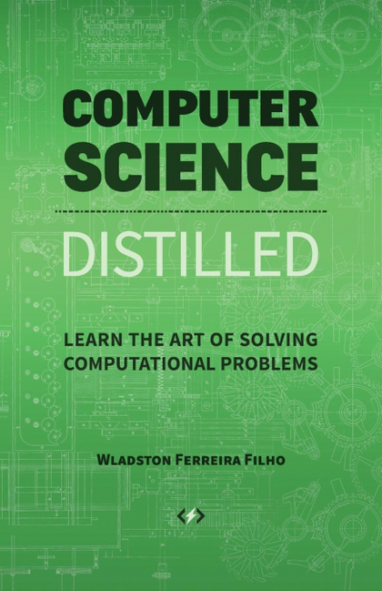 COMPUTER SCIENCE DISTILLED. LEARN THE ART OF SOLVING COMPUTATIONAL PROBLEMS