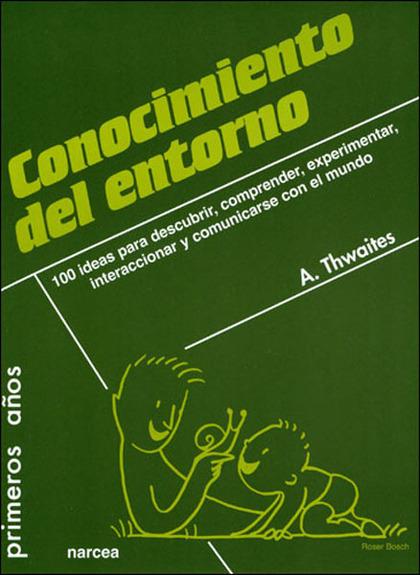 CONOCIMIENTO DEL ENTORNO : 100 IDEAS PARA DESCUBRIR, COMPRENDER, EXPERIMENTAR, INTERACCIONAR Y
