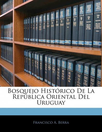 BOSQUEJO HISTÓRICO DE LA REPÚBLICA ORIENTAL DEL URUGUAY