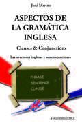 ASPECTOS DE LA GRAMÁTICA INGLESA. LAS ORACIONES INGLESAS Y SUS CONJUNCIONES : CLAUSES & CONJUCT