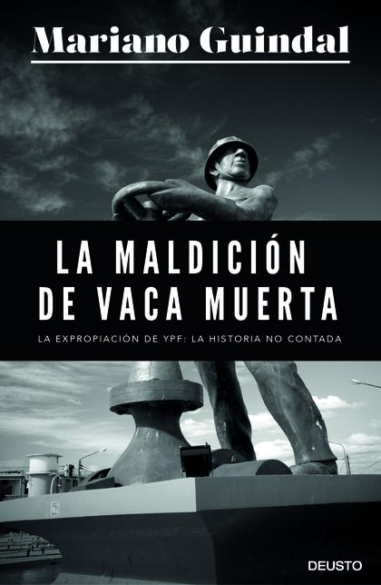 LA MALDICIÓN DE VACA MUERTA. LOS ENIGMAS DE LA EXPROPIACIÓN DE YPF A REPSOL